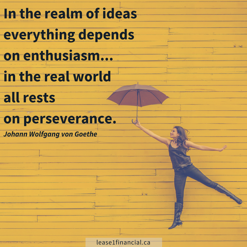 In the realm of ideas, everything depends on enthusiasm... in the real world all rests on perseverance. Johann Wolfgang von Goethe