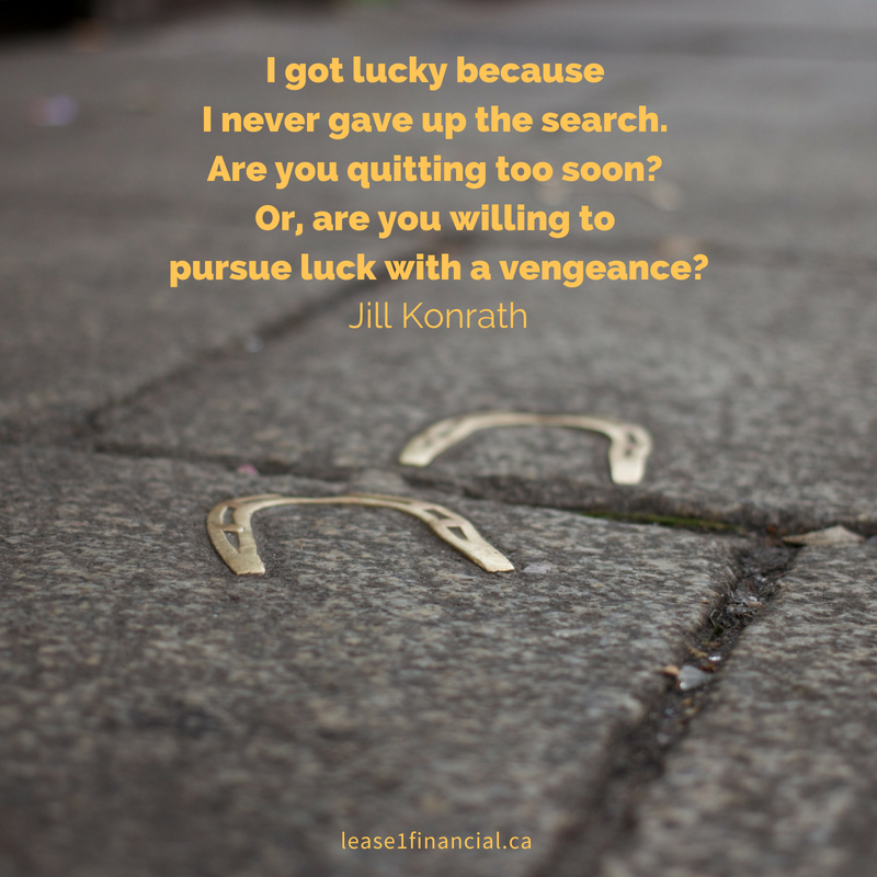"""""""I got lucky because I never gave up the search. Are you quitting too soon? Or, are you willing to pursue luck with a vengeance?"""" Jill Konrath"""